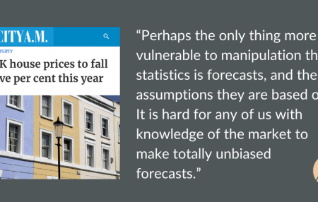 """I was asked to comment on UK house price predictions in City AM this week, where there was a debate around what analysts predict and what propertyagencies are seeing on the ground. Here's my thoughts on the wide-ranging predictions: """"Perhaps the only thing more vulnerable to manipulation than statisticsis forecasts, and the assumptions they are […]"""