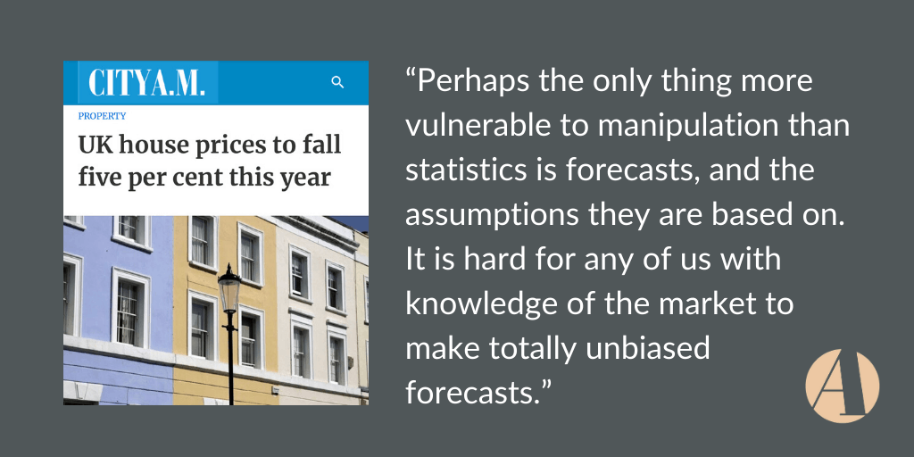 "I was asked to comment on UK  house price predictions in City AM this week, where there was a debate around what analysts predict and what property agencies are seeing on the ground. Here's my thoughts on the wide-ranging predictions: ""Perhaps the only thing more vulnerable to manipulation than statistics is forecasts, and the assumptions they are […]"